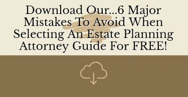 Download Our...6 Major Mistakes To Avoid When Selecting An Estate Planning Attorney Guide For FREE